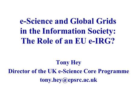 E-Science and Global Grids in the Information Society: The Role of an EU e-IRG? Tony Hey Director of the UK e-Science Core Programme