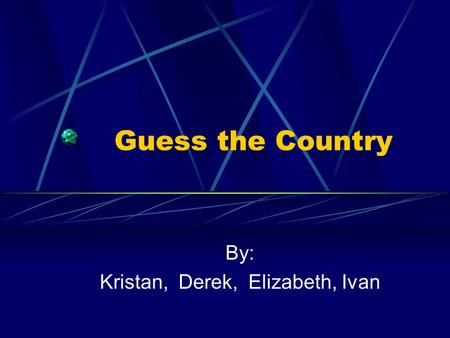 Guess the Country By: Kristan, Derek, Elizabeth, Ivan.