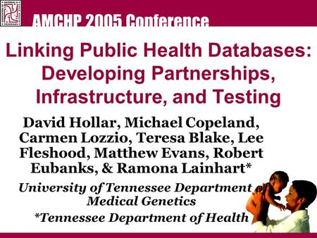 AMCHP 2005 Conference Linking Public Health Databases: Developing Partnerships, Infrastructure, and Testing David Hollar, Michael Copeland, Carmen Lozzio,