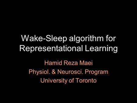 Wake-Sleep algorithm for Representational Learning Hamid Reza Maei Physiol. & Neurosci. Program University of Toronto.