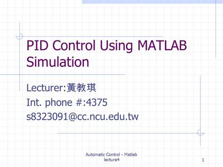 Automatic Control - Matlab lecture41 PID Control Using MATLAB Simulation Lecturer: 黃教琪 Int. phone #:4375