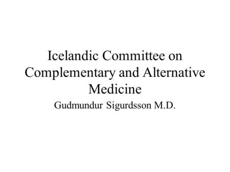 Icelandic Committee on Complementary and Alternative Medicine Gudmundur Sigurdsson M.D.