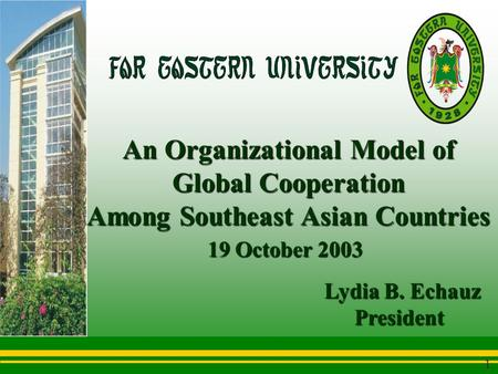 An Organizational Model of Global Cooperation Among Southeast Asian Countries 1 Lydia B. Echauz President President 19 October 2003 19 October 2003.