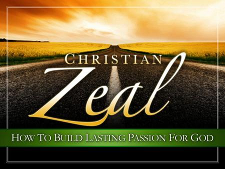 Christian Zeal. Zeal For Our God Christian Zeal: The desire and courage to exercise great energy, great wisdom, and great diligence in devotion and service.