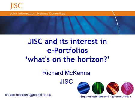Supporting further and higher education JISC and its interest in e-Portfolios 'what's on the horizon?' Richard McKenna JISC