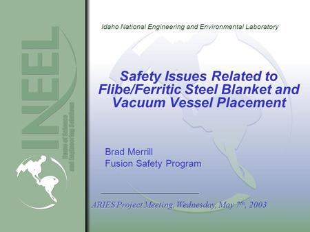 Idaho National Engineering and Environmental Laboratory Safety Issues Related to Flibe/Ferritic Steel Blanket and Vacuum Vessel Placement Brad Merrill.
