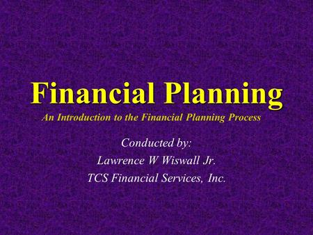 Financial Planning Financial Planning An Introduction to the Financial Planning Process Conducted by: Lawrence W Wiswall Jr. TCS Financial Services, Inc.