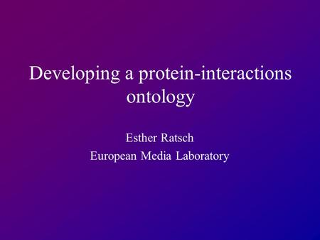 Developing a protein-interactions ontology Esther Ratsch European Media Laboratory.
