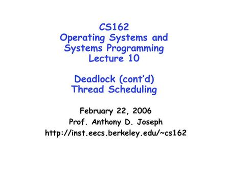 CS162 Operating Systems and Systems Programming Lecture 10 Deadlock (cont'd) Thread Scheduling February 22, 2006 Prof. Anthony D. Joseph http://inst.eecs.berkeley.edu/~cs162.