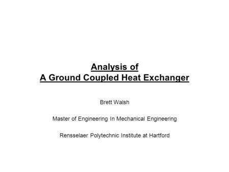 Analysis of A Ground Coupled Heat Exchanger Brett Walsh Master of Engineering In Mechanical Engineering Rensselaer Polytechnic Institute at Hartford.