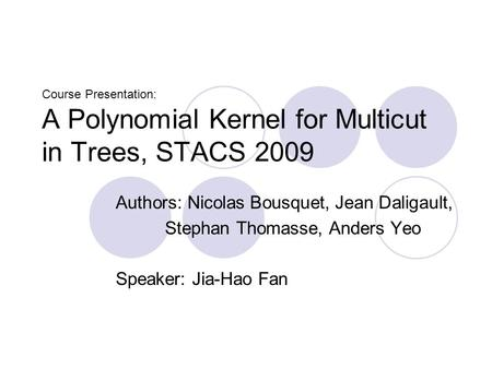 Course Presentation: A Polynomial Kernel for Multicut in Trees, STACS 2009 Authors: Nicolas Bousquet, Jean Daligault, Stephan Thomasse, Anders Yeo Speaker: