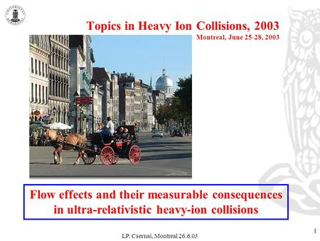 LP. Csernai, Montreal 26.6.03 1 Topics in Heavy Ion Collisions, 2003 Montreal, June 25-28, 2003 Flow effects and their measurable consequences in ultra-relativistic.