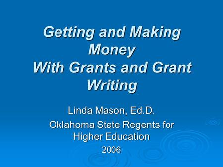 Getting and Making Money With Grants and Grant Writing Linda Mason, Ed.D. Oklahoma State Regents for Higher Education 2006.
