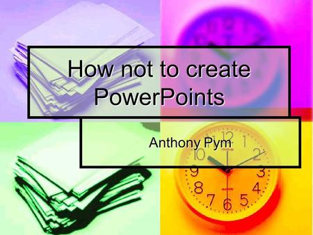 How not to create PowerPoints Anthony Pym. Do not use too much design For example, fonts For example, fonts Sizes sizes Sizes sizes Flashy stuff Flashy.