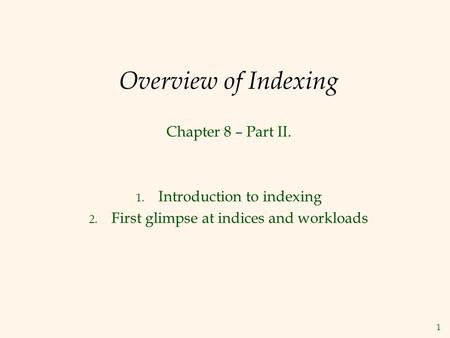 1 Overview of Indexing Chapter 8 – Part II. 1. Introduction to indexing 2. First glimpse at indices and workloads.