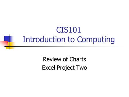 CIS101 Introduction to Computing Review of Charts Excel Project Two.
