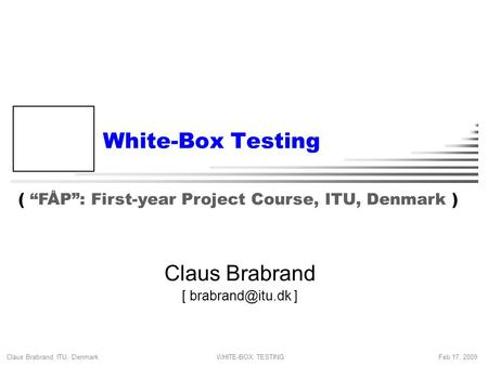 "Claus Brabrand, ITU, Denmark Feb 17, 2009WHITE-BOX TESTING White-Box Testing Claus Brabrand [ ] ( ""FÅP"": First-year Project Course, ITU,"