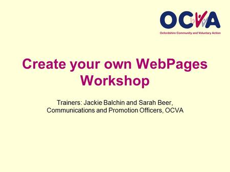Create your own WebPages Workshop Trainers: Jackie Balchin and Sarah Beer, Communications and Promotion Officers, OCVA.