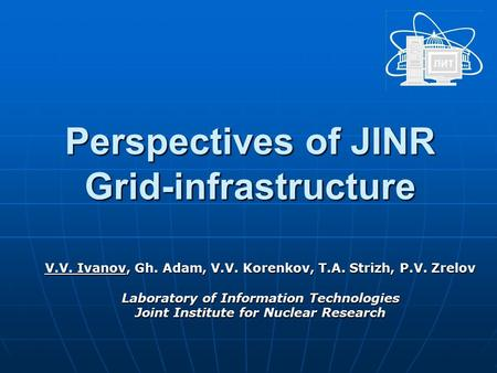 Perspectives of JINR Grid-infrastructure V.V. Ivanov, Gh. Adam, V.V. Korenkov, T.A. Strizh, P.V. Zrelov Laboratory of Information Technologies Joint Institute.