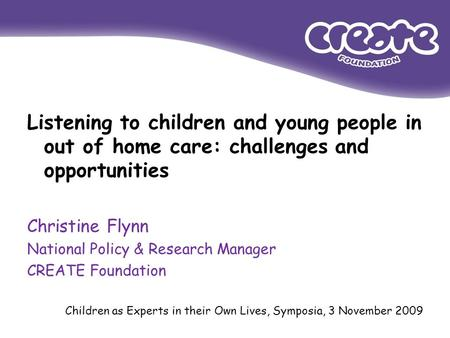 Listening to children and young people in out of home care: challenges and opportunities Christine Flynn National Policy & Research Manager CREATE Foundation.