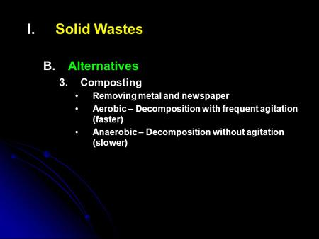 I. I.Solid Wastes B. B.Alternatives 3. 3.Composting Removing metal and newspaper Aerobic – Decomposition with frequent agitation (faster) Anaerobic – Decomposition.