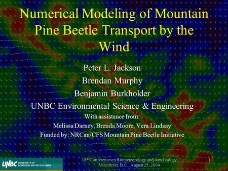 16 th Conference on Biometeorology and Aerobiology Vancouver, B.C., August 25, 2004 1 Numerical Modeling of Mountain Pine Beetle Transport by the Wind.