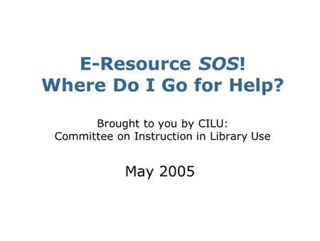 E-Resource SOS! Where Do I Go for Help? Brought to you by CILU: Committee on Instruction in Library Use May 2005.