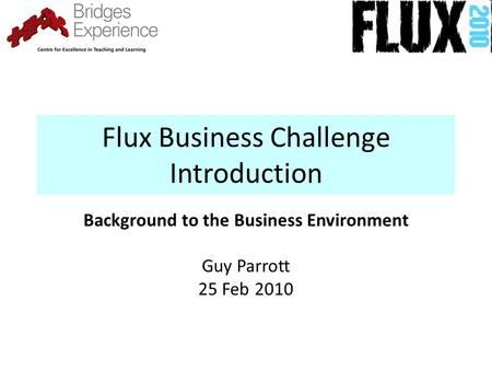 Flux Business Challenge Introduction Background to the Business Environment Guy Parrott 25 Feb 2010.