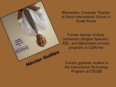 Elementary Computer Teacher at Seoul International School in South Korea Héctor Guillén Current graduate student in the Instructional Technology Program.