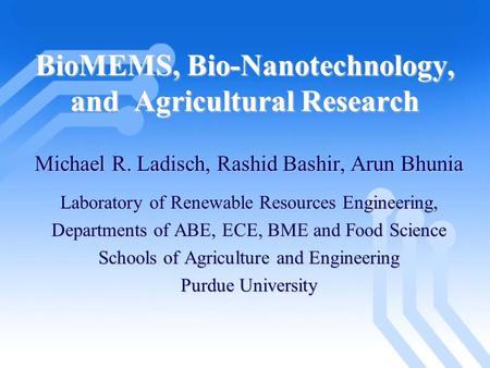 BioMEMS, Bio-Nanotechnology, and Agricultural Research Michael R. Ladisch, Rashid Bashir, Arun Bhunia Laboratory of Renewable Resources Engineering, Departments.