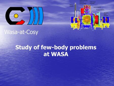 Study of few-body problems at WASA Wasa-at-Cosy. Content General overview General overview –  decays – dd   0 –  -mesic helium The ABC effect The.