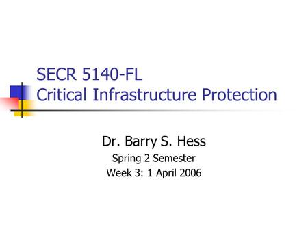 SECR 5140-FL Critical Infrastructure Protection Dr. Barry S. Hess Spring 2 Semester Week 3: 1 April 2006.