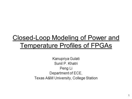 1 Closed-Loop Modeling of Power and Temperature Profiles of FPGAs Kanupriya Gulati Sunil P. Khatri Peng Li Department of ECE, Texas A&M University, College.