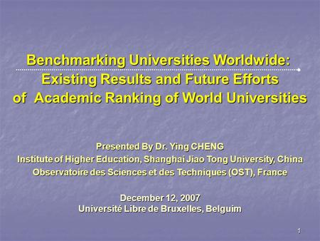 1 Benchmarking Universities Worldwide: Existing Results and Future Efforts of Academic Ranking of World Universities Presented By Dr. Ying CHENG Institute.