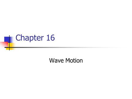 Chapter 16 Wave Motion. Types of Waves There are Three main types of waves Mechanical waves Some physical medium is being disturbed The wave is the propagation.