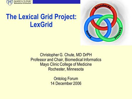 Biomedical Informatics The Lexical Grid Project: LexGrid Christopher G. Chute, MD DrPH Professor and Chair, Biomedical Informatics Mayo Clinic College.