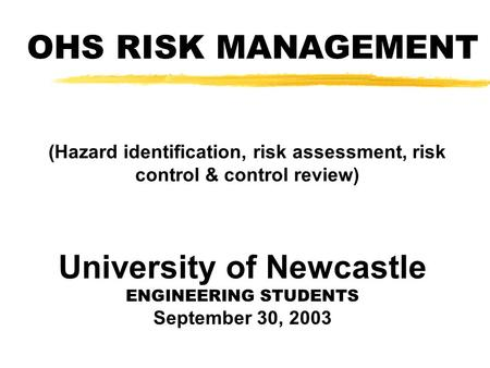 OHS RISK MANAGEMENT (Hazard identification, risk assessment, risk control & control review) University of Newcastle ENGINEERING STUDENTS September 30,