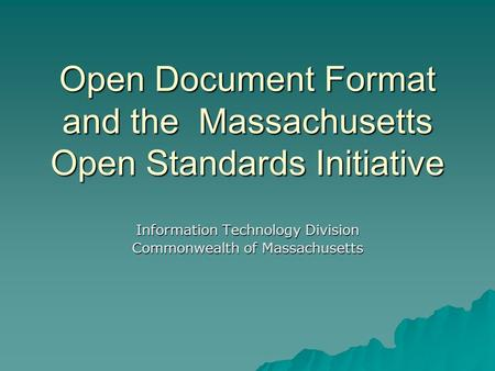 Open Document Format and the Massachusetts Open Standards Initiative Information Technology Division Commonwealth of Massachusetts.
