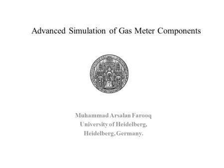 Advanced Simulation of Gas Meter Components Muhammad Arsalan Farooq University of Heidelberg, Heidelberg, Germany.
