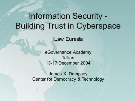 Information Security - Building Trust in Cyberspace iLaw Eurasia eGovernance Academy Tallinn 13-17 December 2004 James X. Dempsey Center for Democracy.