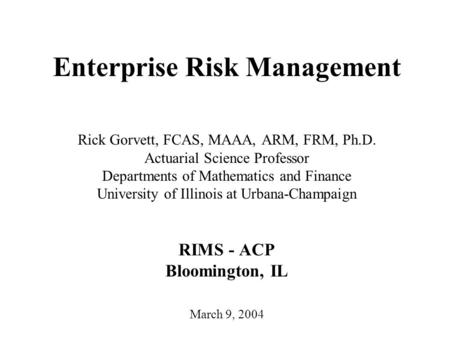 Enterprise Risk Management Rick Gorvett, FCAS, MAAA, ARM, FRM, Ph.D. Actuarial Science Professor Departments of Mathematics and Finance University of Illinois.