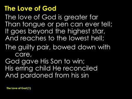 The Love of God The love of God is greater far Than tongue or pen can ever tell; It goes beyond the highest star, And reaches to the lowest hell; The guilty.