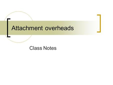 Attachment overheads Class Notes. Attachment Theories of John Bowlby  Parent-child relationship  What happens when children are raised in relative states.