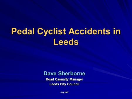 Pedal Cyclist Accidents in Leeds Dave Sherborne Road Casualty Manager Leeds City Council July 2007.