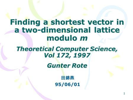 1 Finding a shortest vector in a two-dimensional lattice modulo m Theoretical Computer Science, Vol 172, 1997 Gunter Rote 田錦燕95/06/01.
