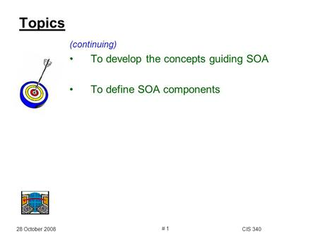 28 October 2008CIS 340 # 1 Topics (continuing) To develop the concepts guiding SOA To define SOA components.