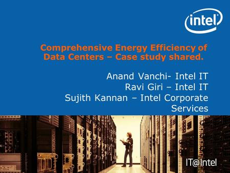 Anand Vanchi- Intel IT Ravi Giri – Intel IT Sujith Kannan – Intel Corporate Services Comprehensive Energy Efficiency of Data Centers – Case study shared.