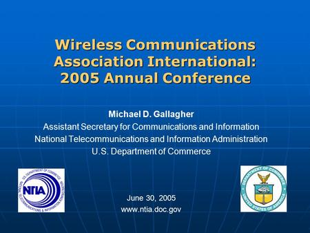 Wireless Communications Association International: 2005 Annual Conference Michael D. Gallagher Assistant Secretary for Communications and Information National.