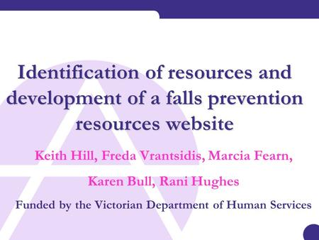 Identification of resources and development of a falls prevention resources website Keith Hill, Freda Vrantsidis, Marcia Fearn, Karen Bull, Rani Hughes.