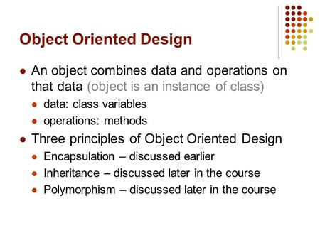 Object Oriented Design An object combines data and operations on that data (object is an instance of class) data: class variables operations: methods Three.